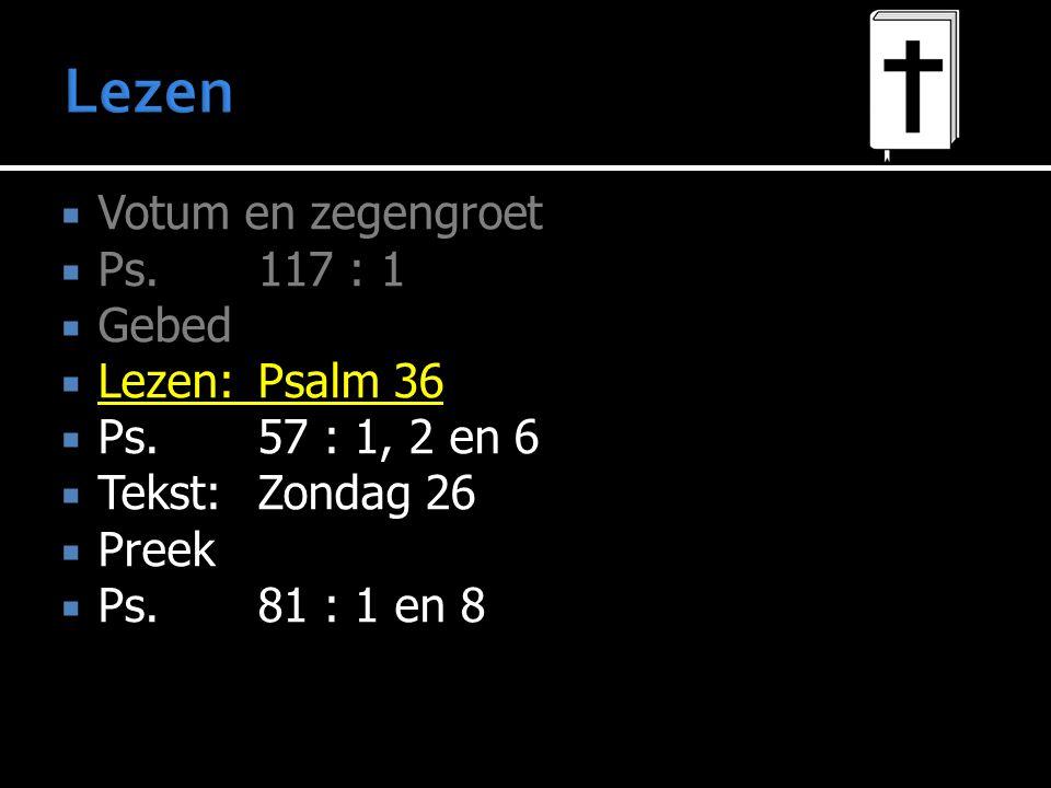  Votum en zegengroet  Ps.117 : 1  Gebed  Lezen:Psalm 36  Ps.57 : 1, 2 en 6  Tekst:Zondag 26  Preek  Ps.81 : 1 en 8