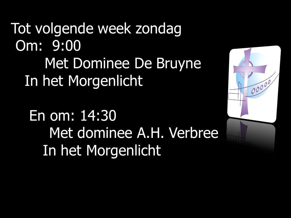 Tot volgende week zondag Om: 9:00 Om: 9:00 Met Dominee De Bruyne Met Dominee De Bruyne In het Morgenlicht In het Morgenlicht En om: 14:30 En om: 14:30