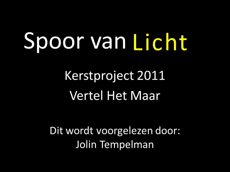 Spoor van Kerstproject 2011 Vertel Het Maar Licht Dit wordt voorgelezen door: Jolin Tempelman