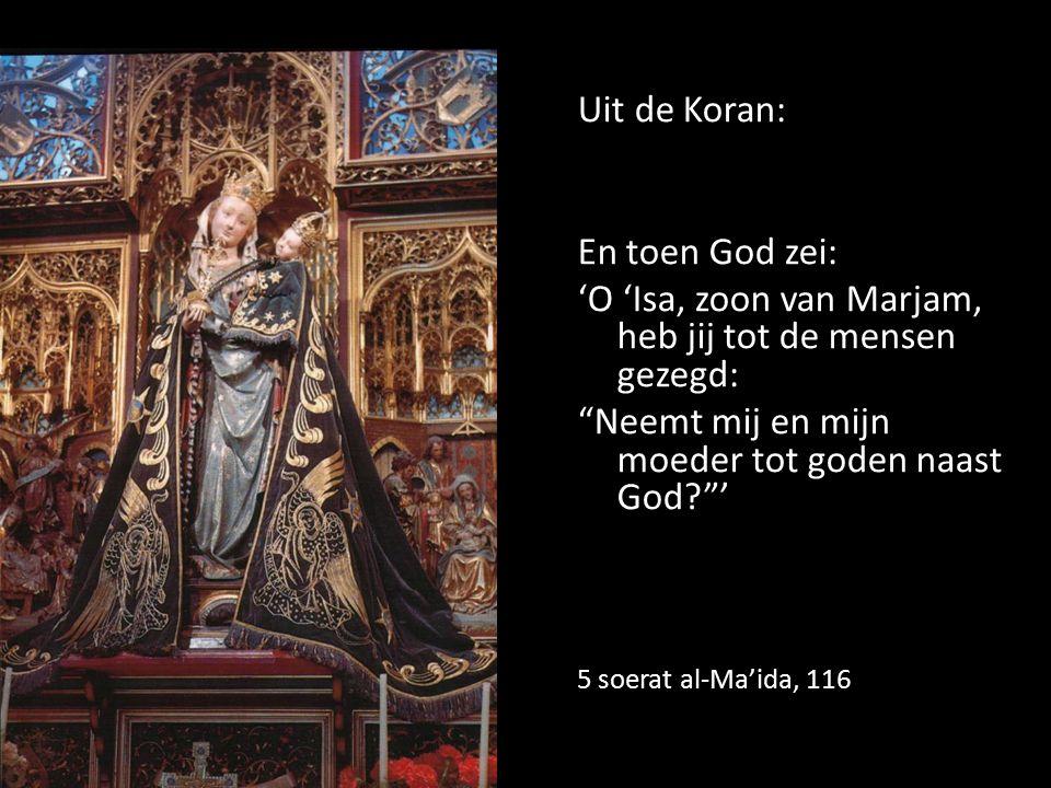 Uit de Koran: En toen God zei: 'O 'Isa, zoon van Marjam, heb jij tot de mensen gezegd: Neemt mij en mijn moeder tot goden naast God? ' 5 soerat al-Ma'ida, 116