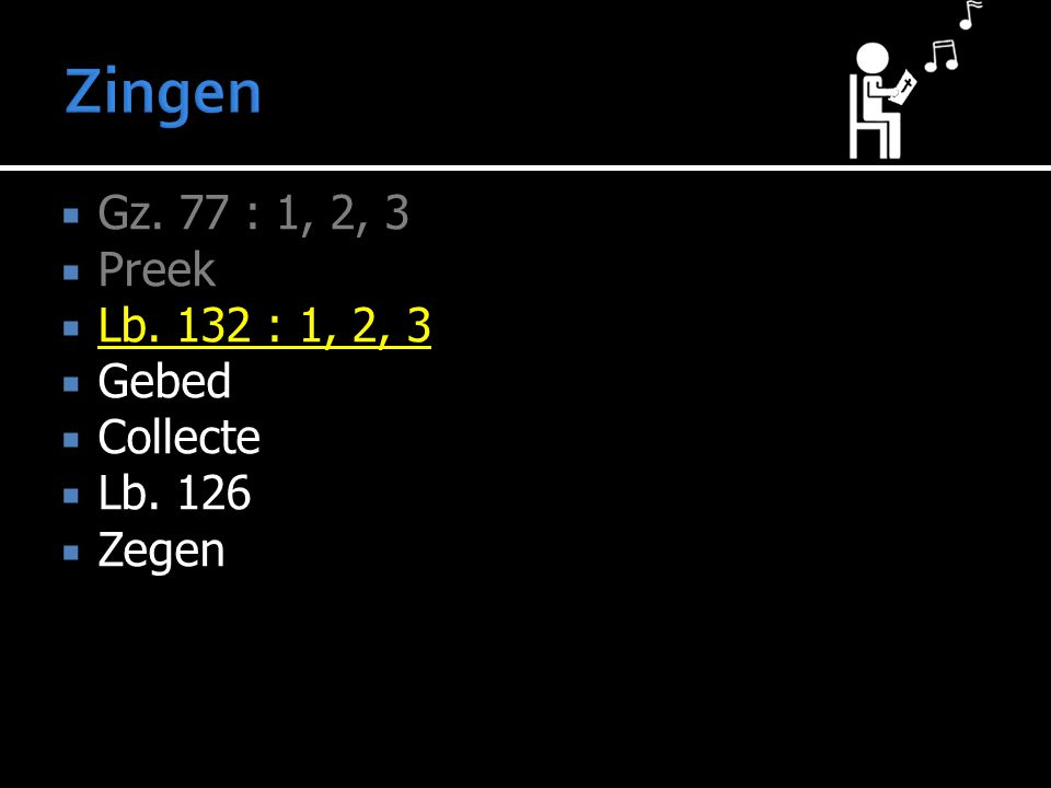  Gz. 77 : 1, 2, 3  Preek  Lb. 132 : 1, 2, 3  Gebed  Collecte  Lb. 126  Zegen