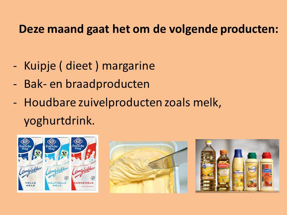 Deze maand gaat het om de volgende producten: -Kuipje ( dieet ) margarine -Bak- en braadproducten -Houdbare zuivelproducten zoals melk, yoghurtdrink.