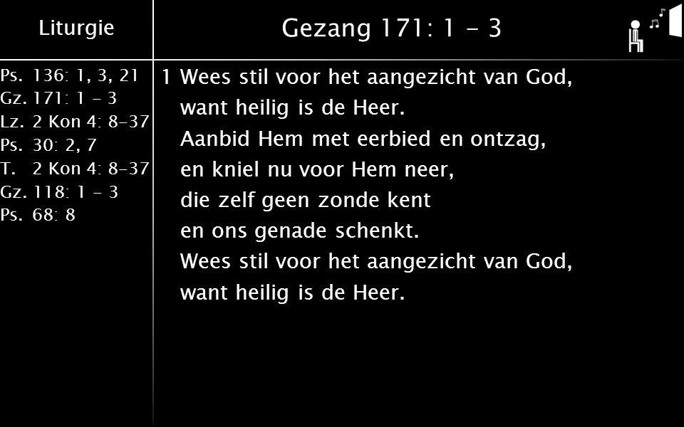 Liturgie Ps.136: 1, 3, 21 Gz.171: 1 - 3 Lz.2 Kon 4: 8-37 Ps.30: 2, 7 T.2 Kon 4: 8-37 Gz. 118: 1 - 3 Ps.68: 8 Gezang 171: 1 - 3 1Wees stil voor het aan