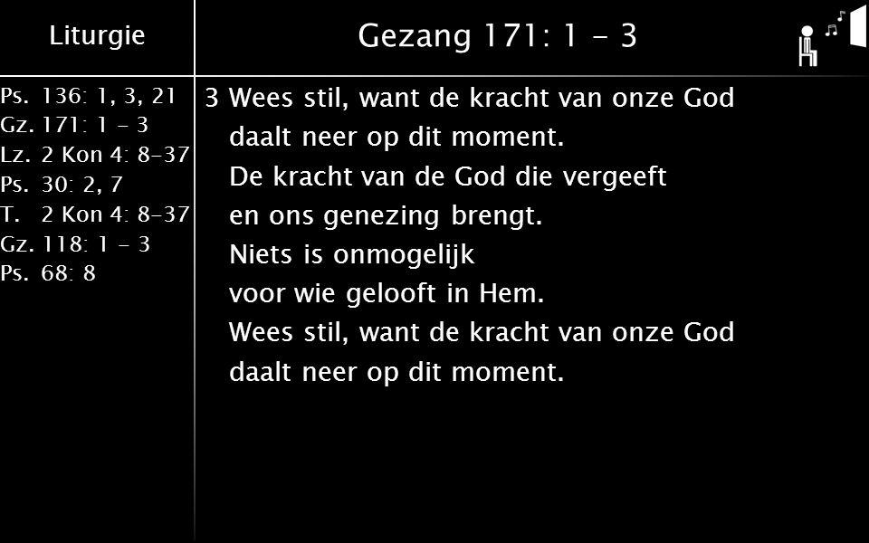 Liturgie Ps.136: 1, 3, 21 Gz.171: 1 - 3 Lz.2 Kon 4: 8-37 Ps.30: 2, 7 T.2 Kon 4: 8-37 Gz. 118: 1 - 3 Ps.68: 8 Gezang 171: 1 - 3 3Wees stil, want de kra
