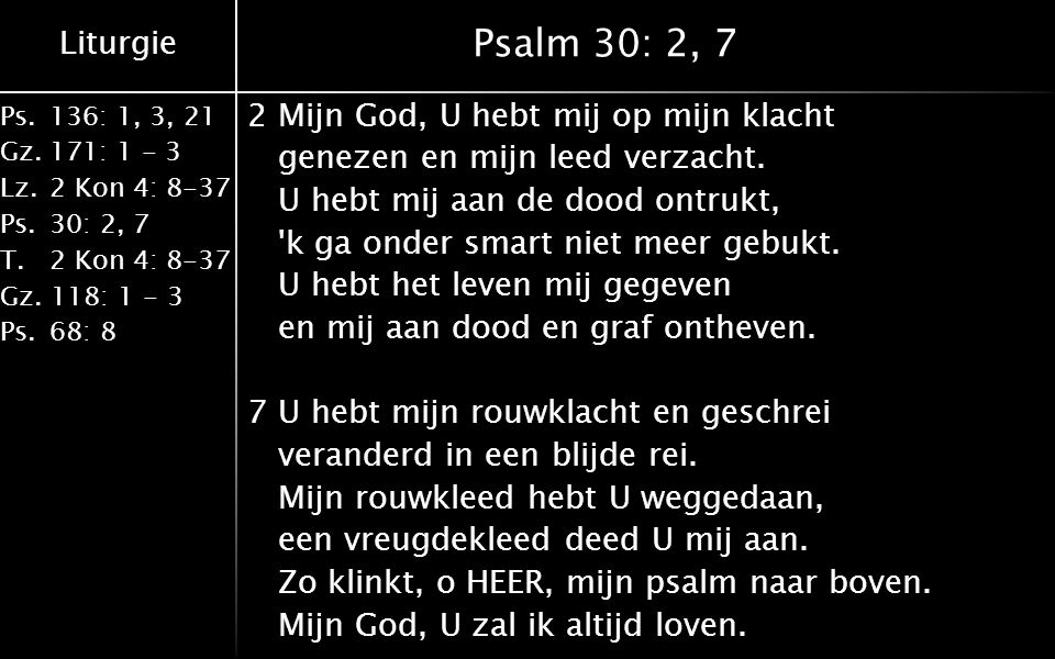 Liturgie Ps.136: 1, 3, 21 Gz.171: 1 - 3 Lz.2 Kon 4: 8-37 Ps.30: 2, 7 T.2 Kon 4: 8-37 Gz. 118: 1 - 3 Ps.68: 8 Psalm 30: 2, 7 2Mijn God, U hebt mij op m
