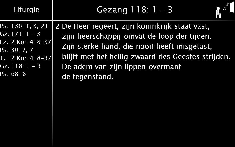 Liturgie Ps.136: 1, 3, 21 Gz.171: 1 - 3 Lz.2 Kon 4: 8-37 Ps.30: 2, 7 T.2 Kon 4: 8-37 Gz. 118: 1 - 3 Ps.68: 8 Gezang 118: 1 - 3 2De Heer regeert, zijn