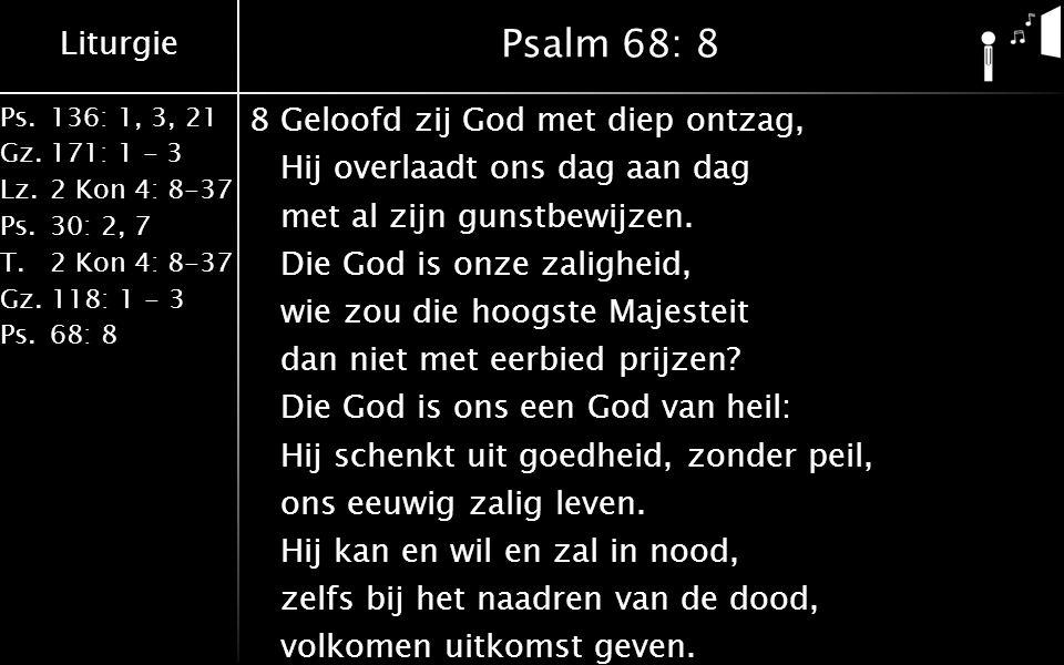 Liturgie Ps.136: 1, 3, 21 Gz.171: 1 - 3 Lz.2 Kon 4: 8-37 Ps.30: 2, 7 T.2 Kon 4: 8-37 Gz. 118: 1 - 3 Ps.68: 8 Psalm 68: 8 8Geloofd zij God met diep ont