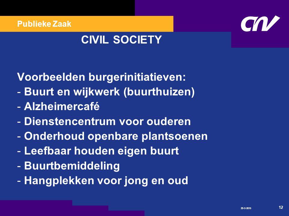 Publieke Zaak 29-3-2015 12 CIVIL SOCIETY Voorbeelden burgerinitiatieven: - Buurt en wijkwerk (buurthuizen) - Alzheimercafé - Dienstencentrum voor ouderen - Onderhoud openbare plantsoenen - Leefbaar houden eigen buurt - Buurtbemiddeling - Hangplekken voor jong en oud