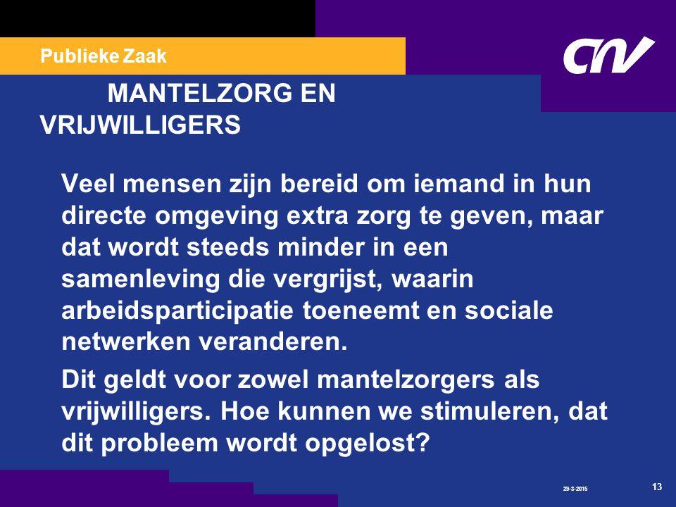 Publieke Zaak 29-3-2015 13 MANTELZORG EN VRIJWILLIGERS Veel mensen zijn bereid om iemand in hun directe omgeving extra zorg te geven, maar dat wordt steeds minder in een samenleving die vergrijst, waarin arbeidsparticipatie toeneemt en sociale netwerken veranderen.