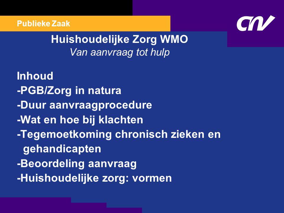 Publieke Zaak Huishoudelijke Zorg WMO Van aanvraag tot hulp Inhoud -PGB/Zorg in natura -Duur aanvraagprocedure -Wat en hoe bij klachten -Tegemoetkoming chronisch zieken en gehandicapten -Beoordeling aanvraag -Huishoudelijke zorg: vormen