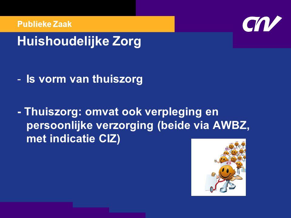 Publieke Zaak Huishoudelijke Zorg -Is vorm van thuiszorg - Thuiszorg: omvat ook verpleging en persoonlijke verzorging (beide via AWBZ, met indicatie CIZ)