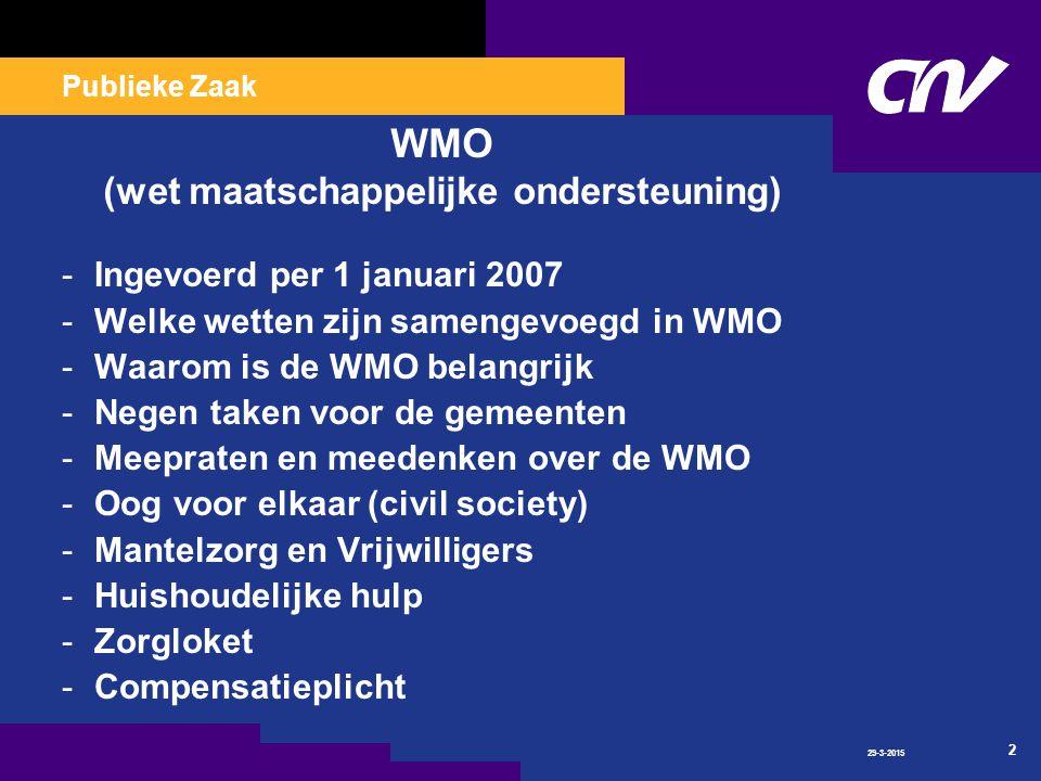 Publieke Zaak 29-3-2015 2 WMO (wet maatschappelijke ondersteuning) -Ingevoerd per 1 januari 2007 -Welke wetten zijn samengevoegd in WMO -Waarom is de WMO belangrijk -Negen taken voor de gemeenten -Meepraten en meedenken over de WMO -Oog voor elkaar (civil society) -Mantelzorg en Vrijwilligers -Huishoudelijke hulp -Zorgloket -Compensatieplicht