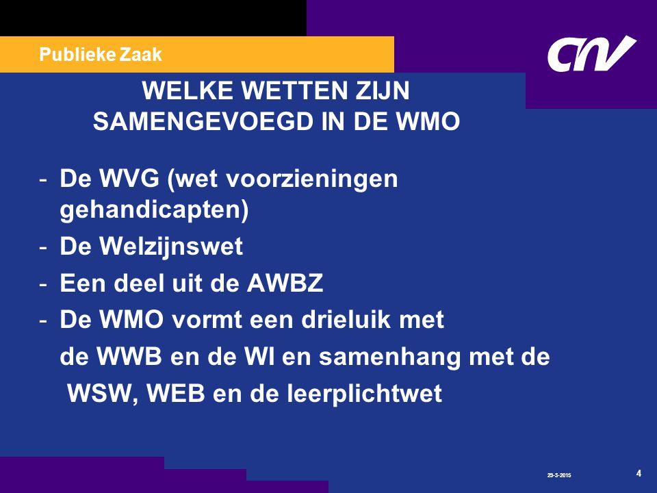 Publieke Zaak 29-3-2015 4 WELKE WETTEN ZIJN SAMENGEVOEGD IN DE WMO -De WVG (wet voorzieningen gehandicapten) -De Welzijnswet -Een deel uit de AWBZ -De WMO vormt een drieluik met de WWB en de WI en samenhang met de WSW, WEB en de leerplichtwet