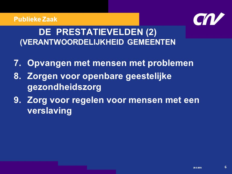 Publieke Zaak 29-3-2015 6 DE PRESTATIEVELDEN (2) (VERANTWOORDELIJKHEID GEMEENTEN 7.Opvangen met mensen met problemen 8.Zorgen voor openbare geestelijke gezondheidszorg 9.Zorg voor regelen voor mensen met een verslaving