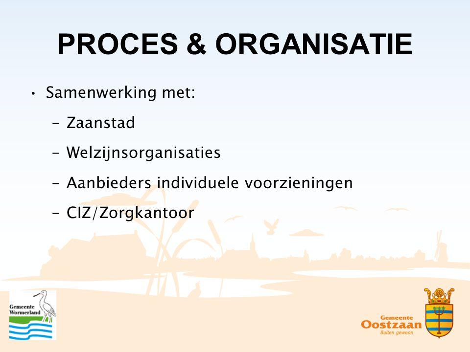 PROCES & ORGANISATIE Samenwerking met: –Zaanstad –Welzijnsorganisaties –Aanbieders individuele voorzieningen –CIZ/Zorgkantoor