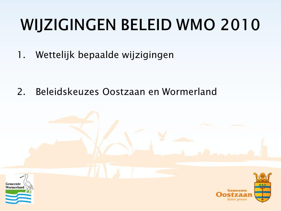 WIJZIGINGEN BELEID WMO 2010 1.Wettelijk bepaalde wijzigingen 2.Beleidskeuzes Oostzaan en Wormerland