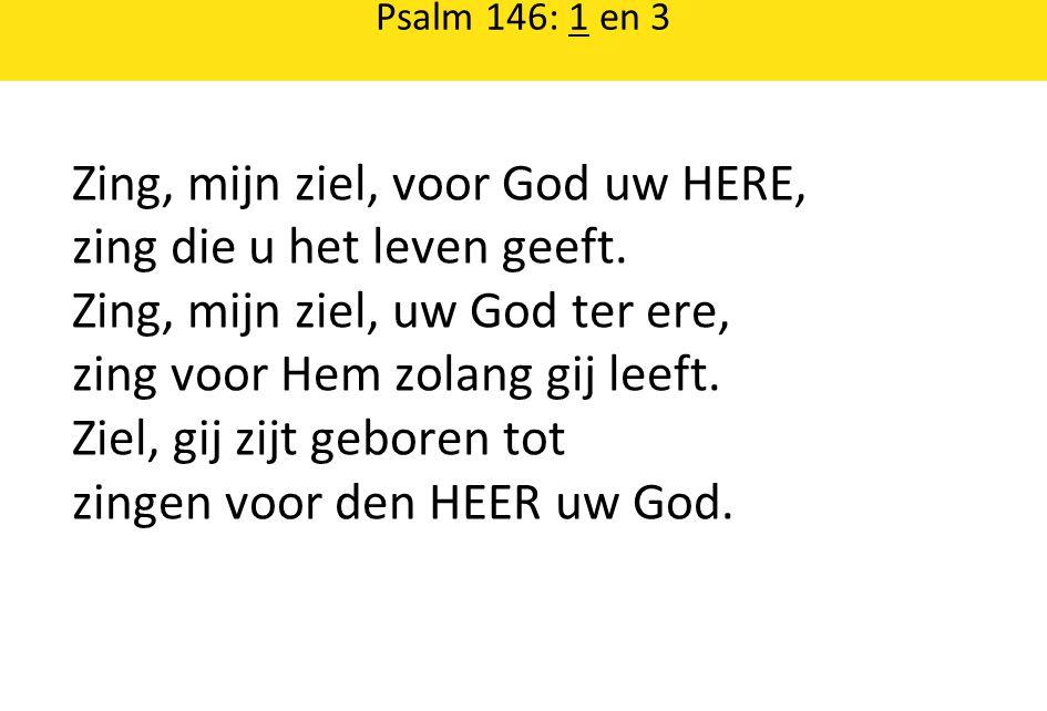 Psalm 146: 1 en 3 Zing, mijn ziel, voor God uw HERE, zing die u het leven geeft.