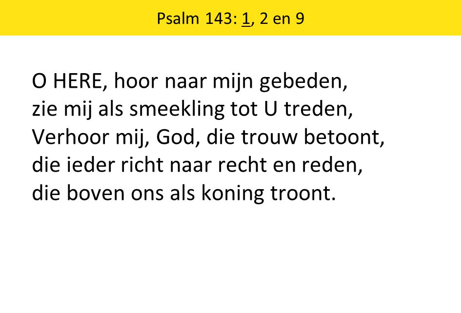 Psalm 143: 1, 2 en 9 O HERE, hoor naar mijn gebeden, zie mij als smeekling tot U treden, Verhoor mij, God, die trouw betoont, die ieder richt naar recht en reden, die boven ons als koning troont.