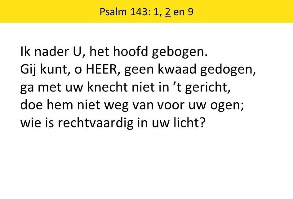 Psalm 143: 1, 2 en 9 Ik nader U, het hoofd gebogen.