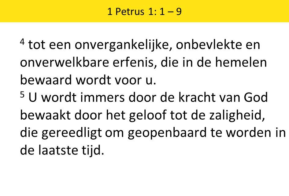 1 Petrus 1: 1 – 9 4 tot een onvergankelijke, onbevlekte en onverwelkbare erfenis, die in de hemelen bewaard wordt voor u.