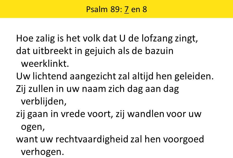 Psalm 89: 7 en 8 Hoe zalig is het volk dat U de lofzang zingt, dat uitbreekt in gejuich als de bazuin weerklinkt.