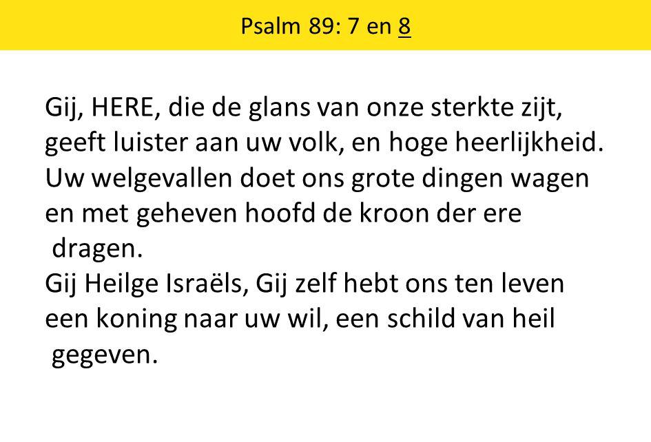 Psalm 89: 7 en 8 Gij, HERE, die de glans van onze sterkte zijt, geeft luister aan uw volk, en hoge heerlijkheid.