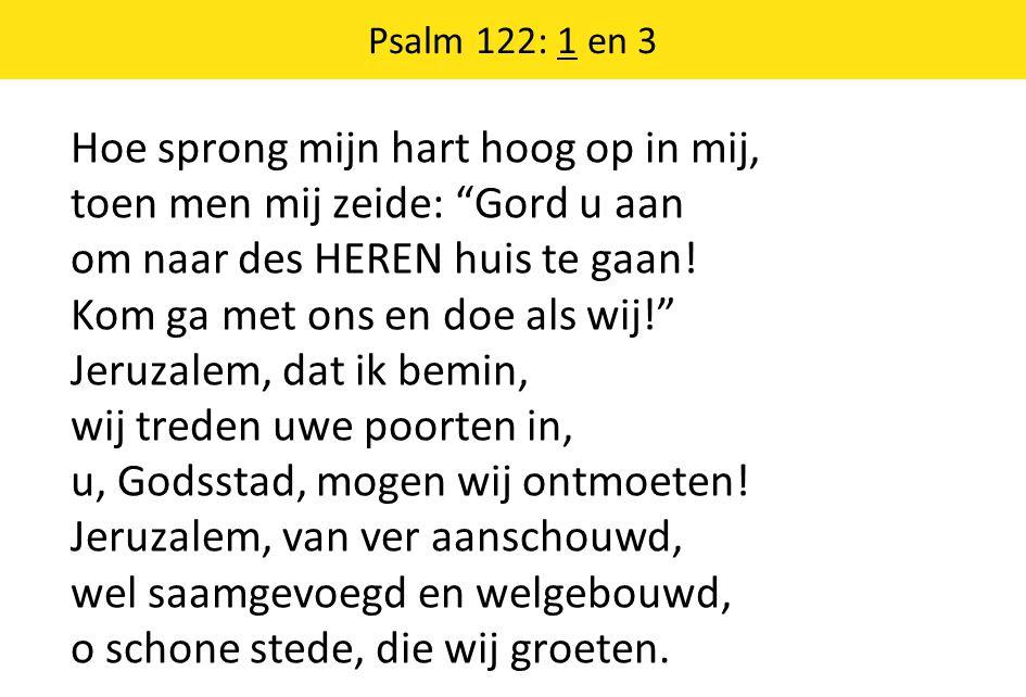 Psalm 122: 1 en 3 Hoe sprong mijn hart hoog op in mij, toen men mij zeide: Gord u aan om naar des HEREN huis te gaan.