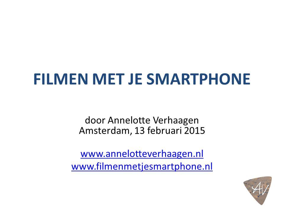 FILMEN MET JE SMARTPHONE door Annelotte Verhaagen Amsterdam, 13 februari 2015 www.annelotteverhaagen.nl www.filmenmetjesmartphone.nl