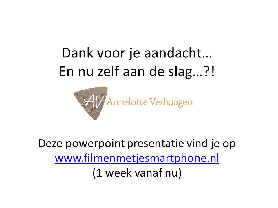 Dank voor je aandacht… En nu zelf aan de slag…?! Deze powerpoint presentatie vind je op www.filmenmetjesmartphone.nl (1 week vanaf nu) www.filmenmetje