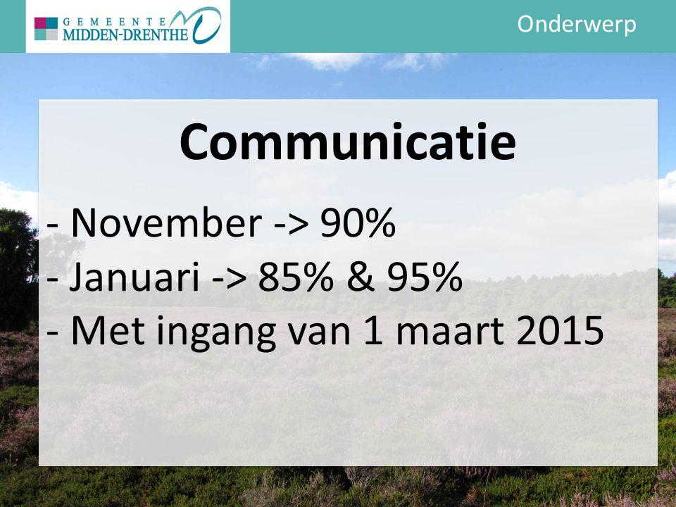 Onderwerp Communicatie - November -> 90% - Januari -> 85% & 95% - Met ingang van 1 maart 2015