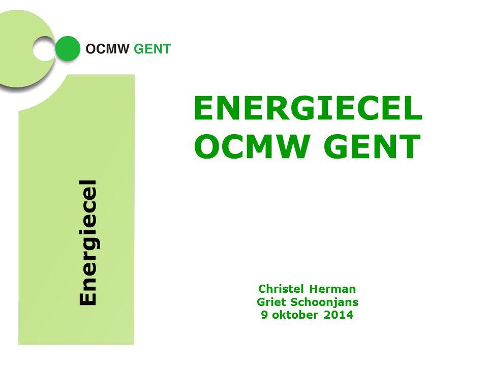ENERGIECEL OCMW GENT Christel Herman Griet Schoonjans 9 oktober 2014 Energiecel