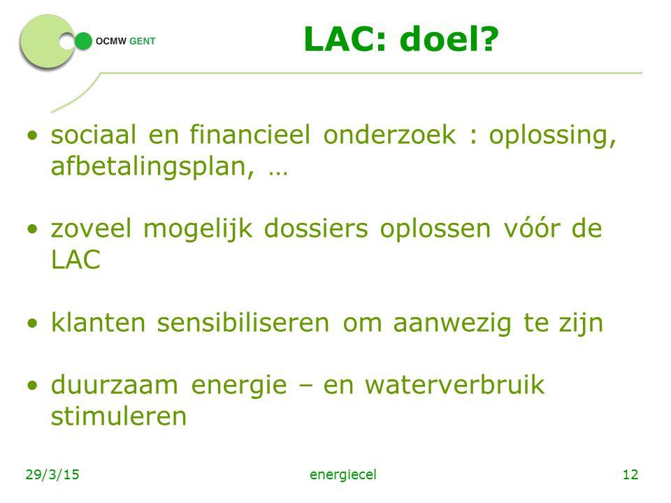 energiecel1229/3/15 LAC: doel? sociaal en financieel onderzoek : oplossing, afbetalingsplan, … zoveel mogelijk dossiers oplossen vóór de LAC klanten s