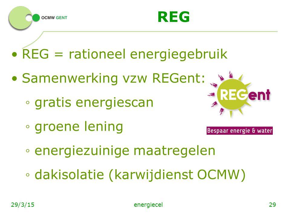 energiecel2929/3/15 REG REG = rationeel energiegebruik Samenwerking vzw REGent: ◦ gratis energiescan ◦ groene lening ◦ energiezuinige maatregelen ◦ da