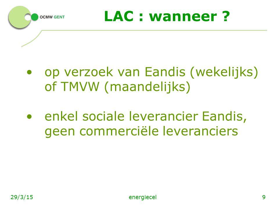 energiecel929/3/15 LAC : wanneer ? op verzoek van Eandis (wekelijks) of TMVW (maandelijks) enkel sociale leverancier Eandis, geen commerciële leveranc