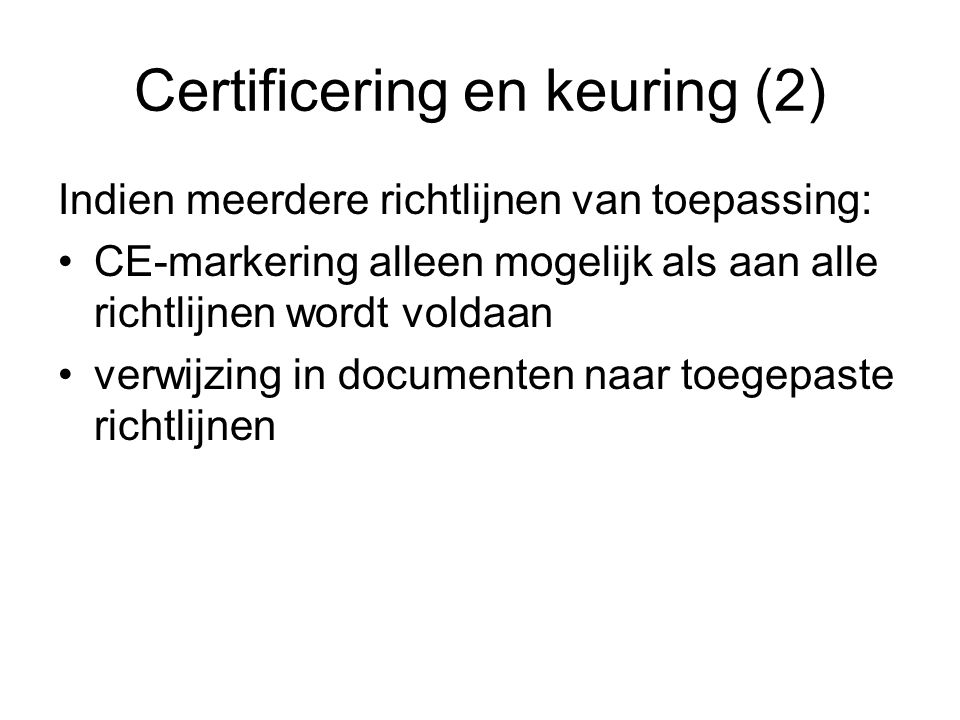 Certificering en keuring (2) Indien meerdere richtlijnen van toepassing: CE-markering alleen mogelijk als aan alle richtlijnen wordt voldaan verwijzin