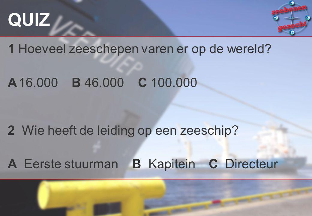 QUIZ 1 Hoeveel zeeschepen varen er op de wereld? A16.000 B 46.000 C 100.000 2 Wie heeft de leiding op een zeeschip? A Eerste stuurman B Kapitein C Dir