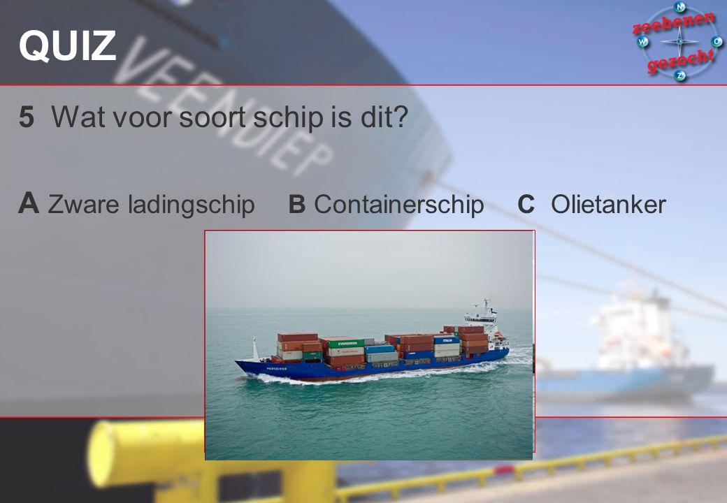 QUIZ 5 Wat voor soort schip is dit? A Zware ladingschip B Containerschip C Olietanker
