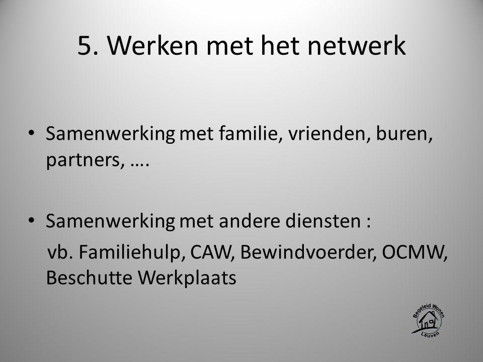 5. Werken met het netwerk Samenwerking met familie, vrienden, buren, partners, …. Samenwerking met andere diensten : vb. Familiehulp, CAW, Bewindvoerd