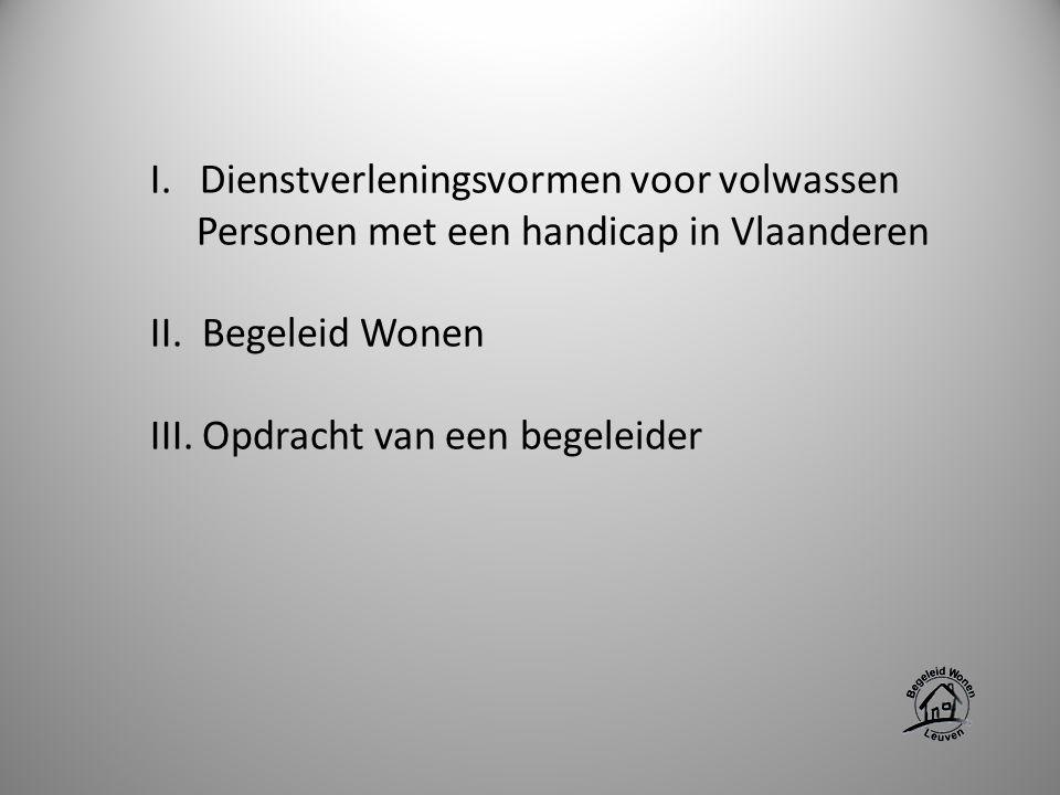 I. Dienstverleningsvormen voor volwassen Personen met een handicap in Vlaanderen II. Begeleid Wonen III. Opdracht van een begeleider