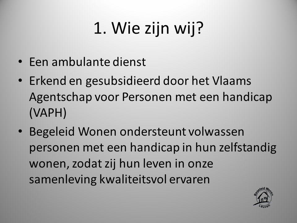 1. Wie zijn wij? Een ambulante dienst Erkend en gesubsidieerd door het Vlaams Agentschap voor Personen met een handicap (VAPH) Begeleid Wonen onderste