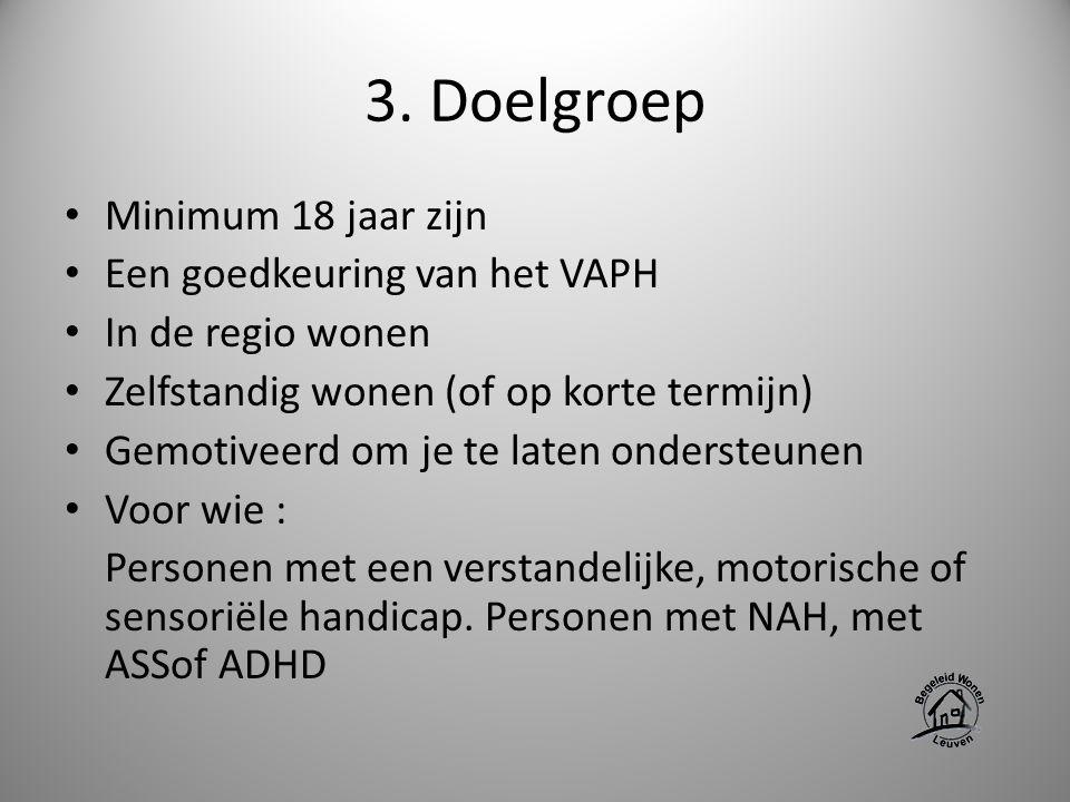 3. Doelgroep Minimum 18 jaar zijn Een goedkeuring van het VAPH In de regio wonen Zelfstandig wonen (of op korte termijn) Gemotiveerd om je te laten on