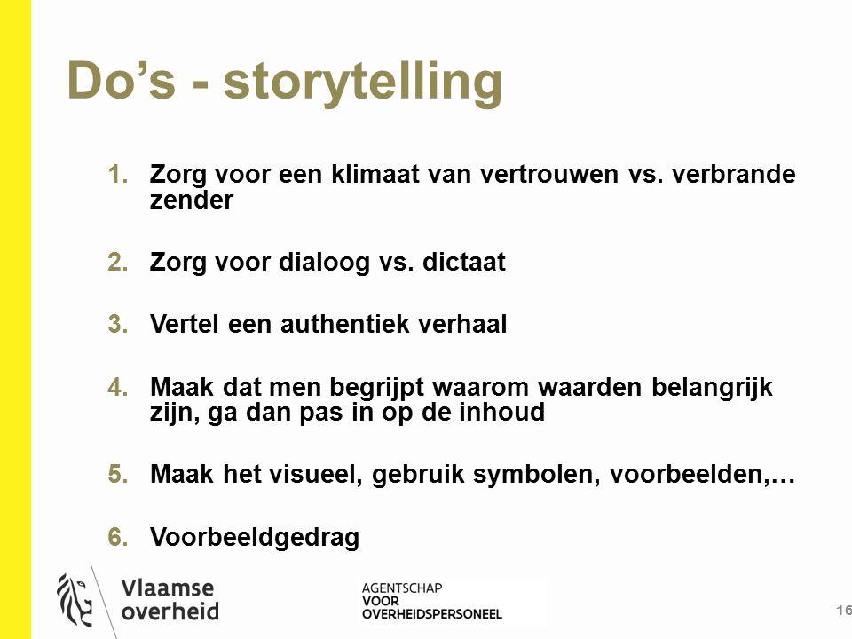 Do's - storytelling 16 1.Zorg voor een klimaat van vertrouwen vs. verbrande zender 2.Zorg voor dialoog vs. dictaat 3.Vertel een authentiek verhaal 4.M