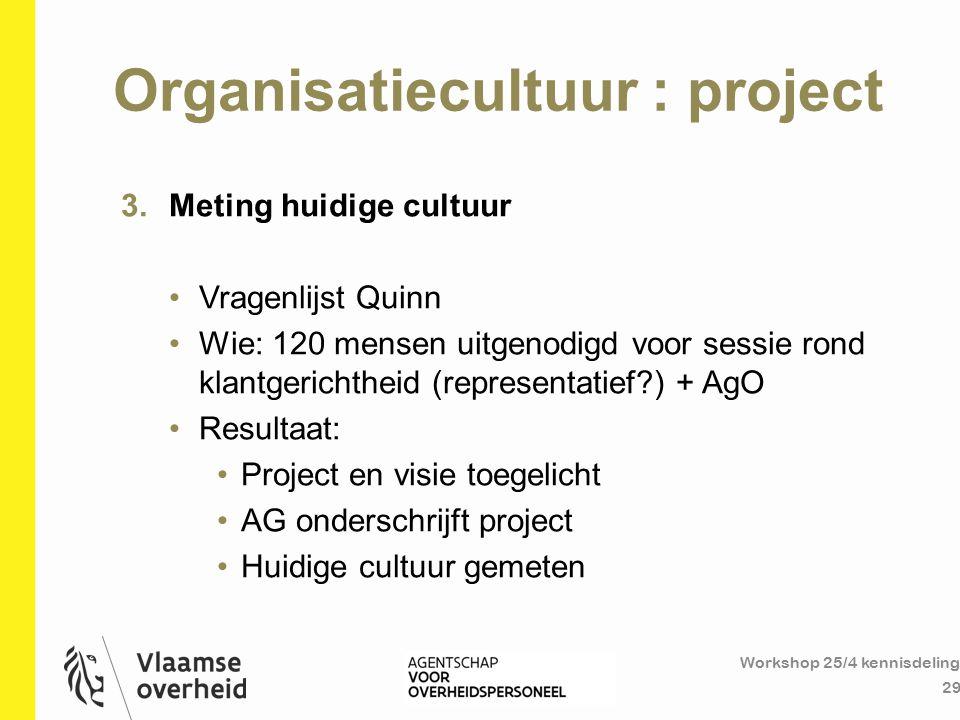 Organisatiecultuur : project Workshop 25/4 kennisdeling 29 3.Meting huidige cultuur Vragenlijst Quinn Wie: 120 mensen uitgenodigd voor sessie rond kla
