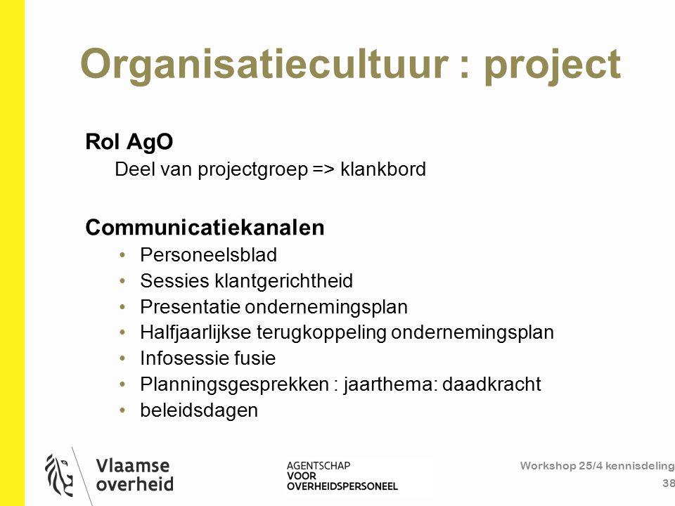 Organisatiecultuur : project Workshop 25/4 kennisdeling 38 Rol AgO Deel van projectgroep => klankbord Communicatiekanalen Personeelsblad Sessies klant