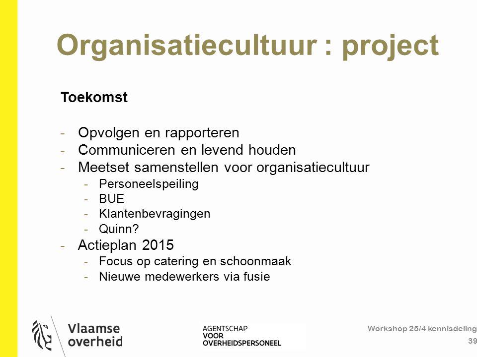 Organisatiecultuur : project Workshop 25/4 kennisdeling 39 Toekomst -Opvolgen en rapporteren -Communiceren en levend houden -Meetset samenstellen voor