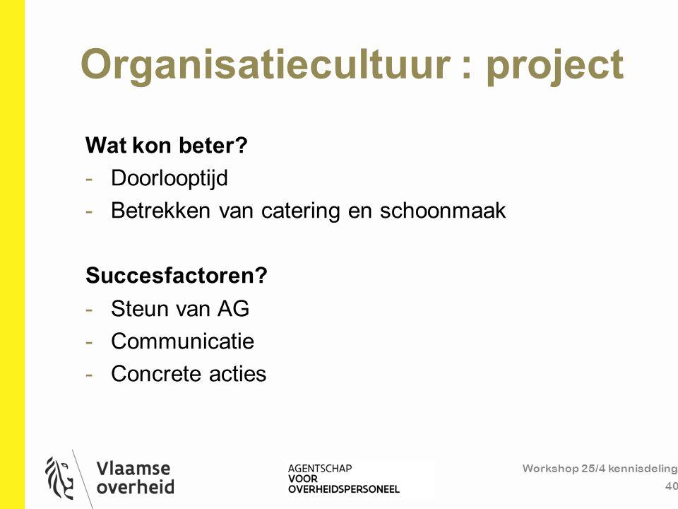 Organisatiecultuur : project Workshop 25/4 kennisdeling 40 Wat kon beter? -Doorlooptijd -Betrekken van catering en schoonmaak Succesfactoren? -Steun v