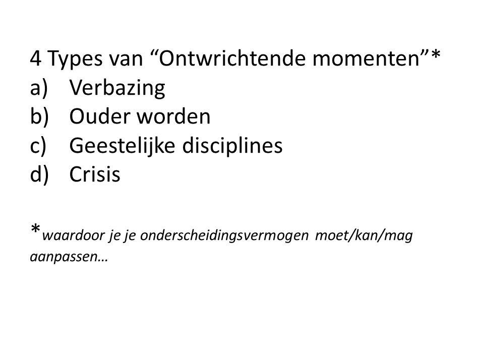 """4 Types van """"Ontwrichtende momenten""""* a)Verbazing b)Ouder worden c)Geestelijke disciplines d)Crisis * waardoor je je onderscheidingsvermogen moet/kan/"""