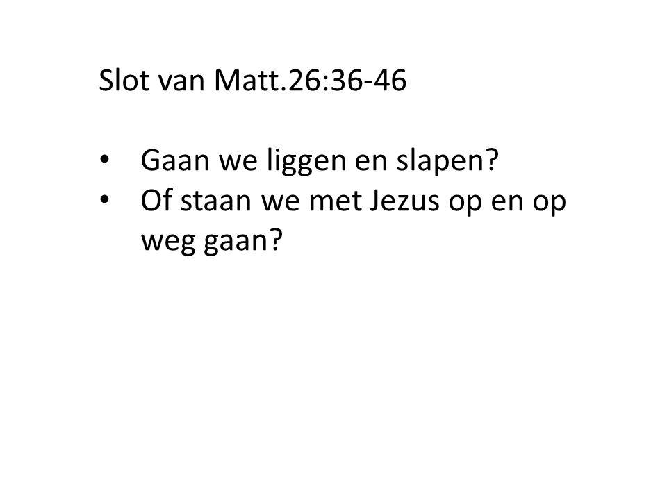 Slot van Matt.26:36-46 Gaan we liggen en slapen? Of staan we met Jezus op en op weg gaan?