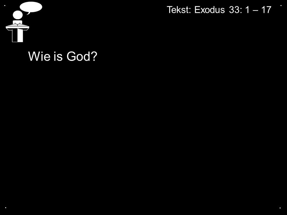 .... Wie is God? Tekst: Exodus 33: 1 – 17