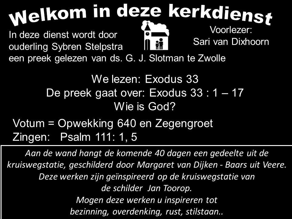 Voorlezer: Sari van Dixhoorn We lezen: Exodus 33 De preek gaat over: Exodus 33 : 1 – 17 Wie is God? Votum = Opwekking 640 en Zegengroet Zingen: Psalm